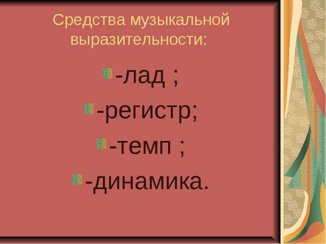 Средства музыкальной выразительности: -лад ; -регистр; -темп ; -динамика.