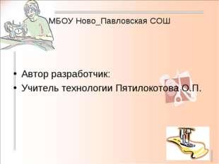 МБОУ Ново_Павловская СОШ Автор разработчик: Учитель технологии Пятилокотова О