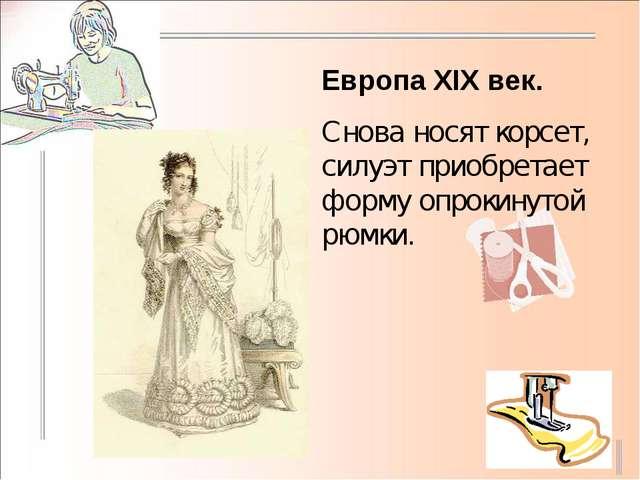 Европа XIX век. Снова носят корсет, силуэт приобретает форму опрокинутой рюмки.