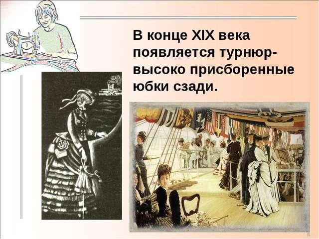 В конце XIX века появляется турнюр-высоко присборенные юбки сзади.