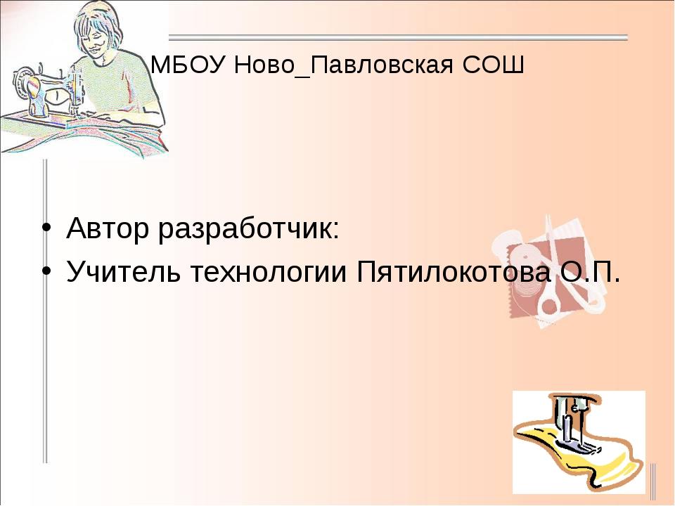 МБОУ Ново_Павловская СОШ Автор разработчик: Учитель технологии Пятилокотова О...