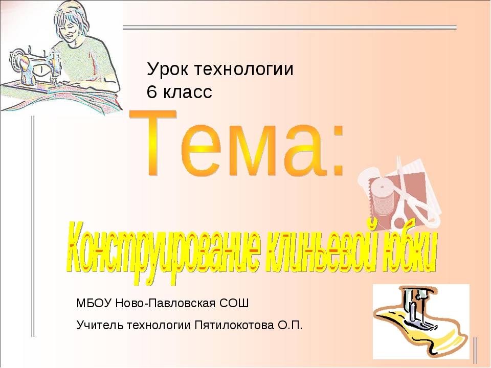 Урок технологии 6 класс МБОУ Ново-Павловская СОШ Учитель технологии Пятилокот...