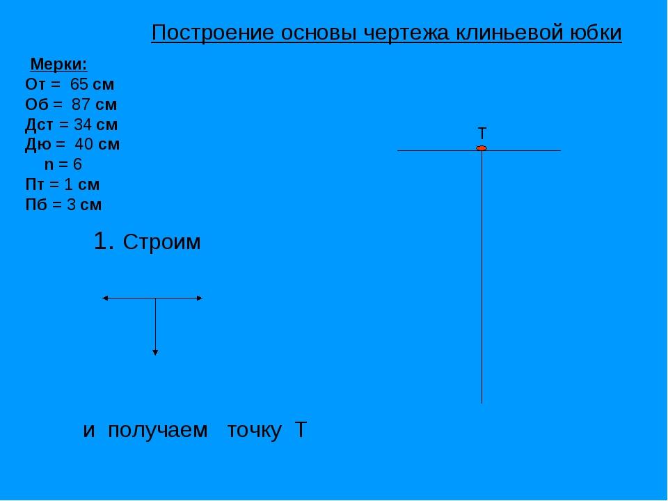 Т 1. Строим и получаем точку Т Мерки: От = 65 см Об = 87 см Дст = 34 см Дю =...
