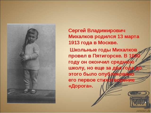 Сергей Владимирович Михалков родился 13 марта 1913 года в Москве. Школьные г...