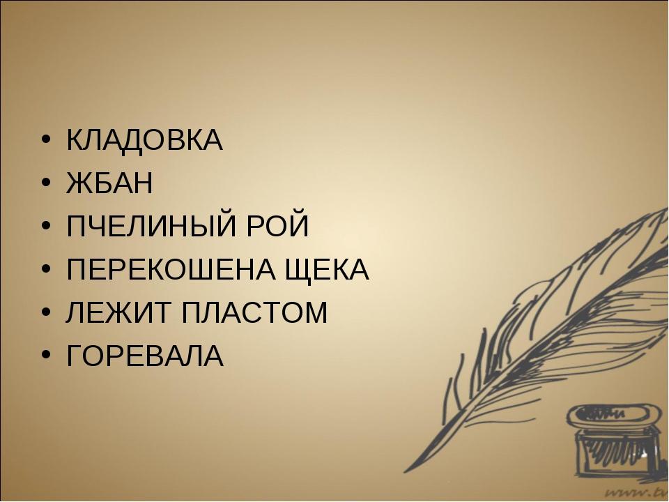 КЛАДОВКА ЖБАН ПЧЕЛИНЫЙ РОЙ ПЕРЕКОШЕНА ЩЕКА ЛЕЖИТ ПЛАСТОМ ГОРЕВАЛА