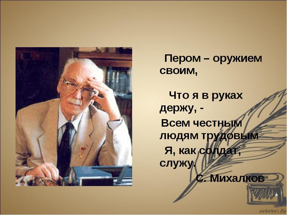 Пером – оружием своим, Что я в руках держу, - Всем честным людям трудовым Я,...