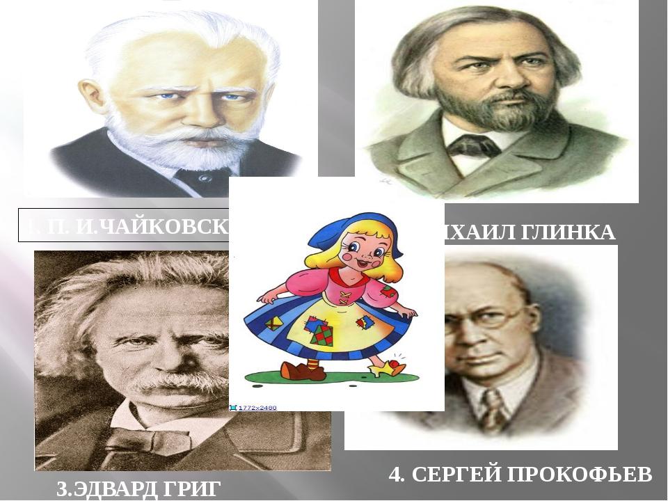 1. П. И.ЧАЙКОВСКИЙ 2.МИХАИЛ ГЛИНКА 3.ЭДВАРД ГРИГ 4. СЕРГЕЙ ПРОКОФЬЕВ