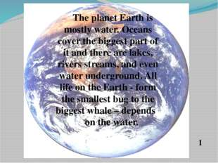 The planet Earth is mostly water. Oceans cover the biggest part of it and th