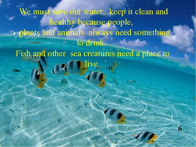 We must save our water, keep it clean and healthy because people, plants and...