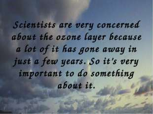Scientists are very concerned about the ozone layer because a lot of it has g