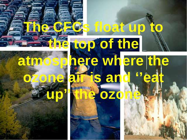 The CFCs float up to the top of the atmosphere where the ozone air is and ''e...
