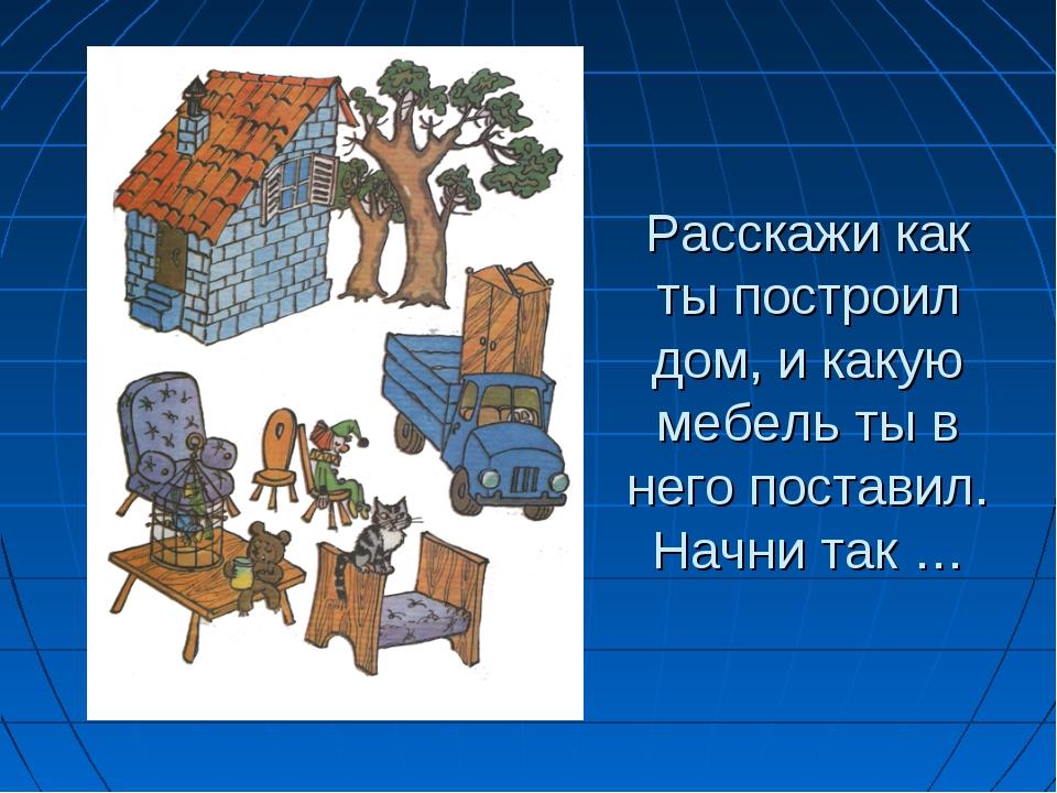 Расскажи как ты построил дом, и какую мебель ты в него поставил. Начни так …