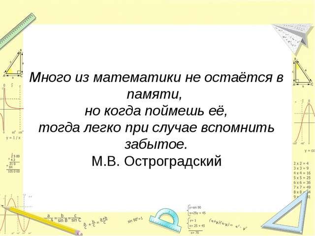 Много из математики не остаётся в памяти, но когда поймешь её, тогда легко пр...