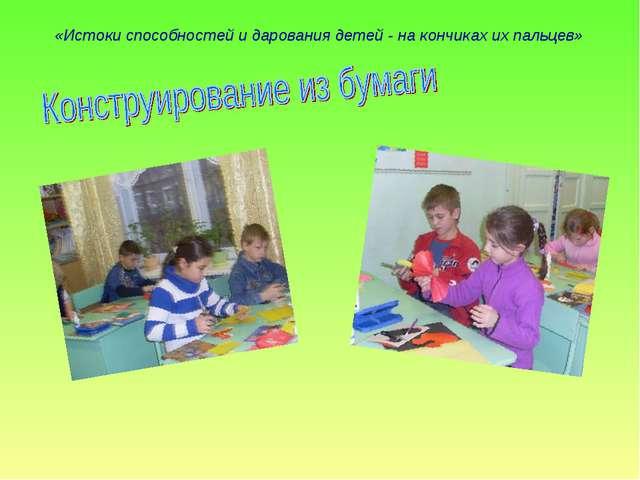 «Истоки способностей и дарования детей - на кончиках их пальцев»