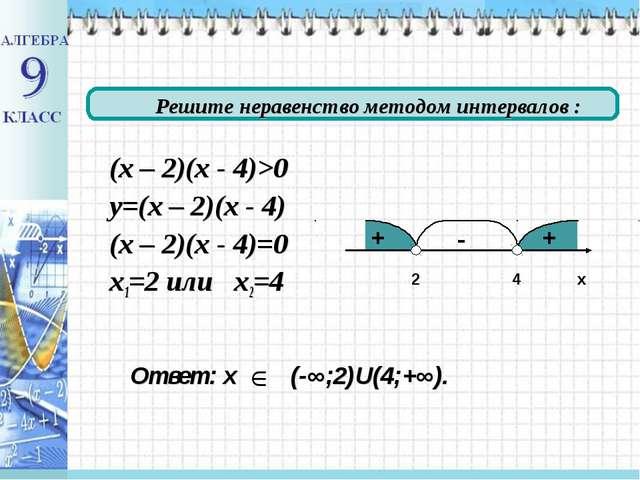 (х – 2)(х - 4)>0 у=(х – 2)(х - 4) (х – 2)(х - 4)=0 х1=2 или х2=4 4 2 х + + -