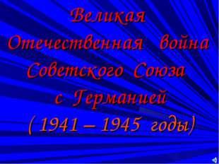 Великая Отечественная война Советского Союза с Германией ( 1941 – 1945 годы)