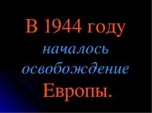 В 1944 году началось освобождение Европы.