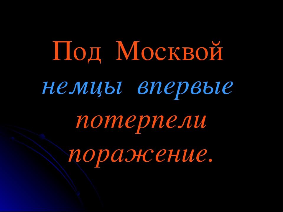Под Москвой немцы впервые потерпели поражение.