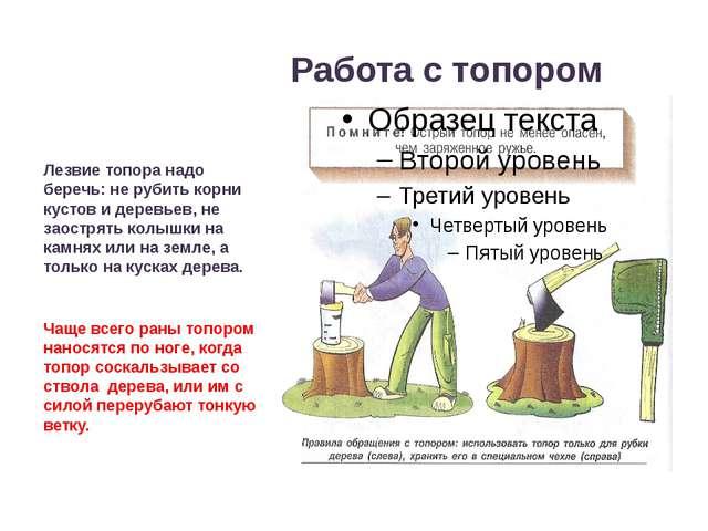 Работа с топором Лезвие топора надо беречь: не рубить корни кустов и деревье...