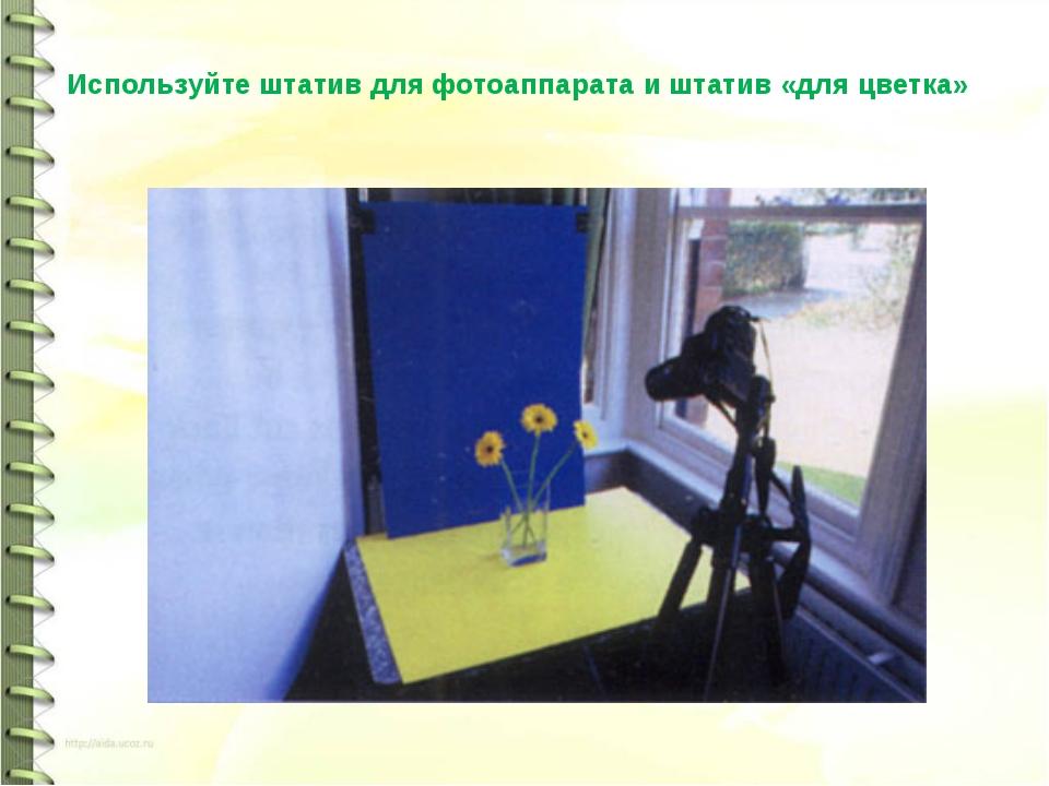 Используйте штатив для фотоаппарата и штатив «для цветка»