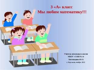 3 «А» класс Мы любим математику!!! Учитель начальных классов МБОУ «СОШ № 4» Л
