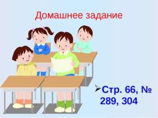 Домашнее задание Стр. 66, № 289, 304