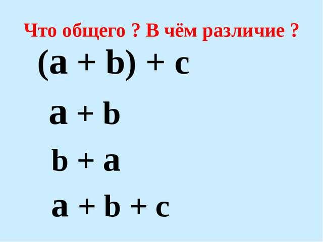 Что общего ? В чём различие ? (a + b) + c a + b b + a a + b + c