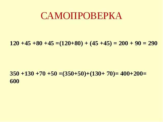 САМОПРОВЕРКА 120 +45 +80 +45 =(120+80) + (45 +45) = 200 + 90 = 290 350 +130 +...