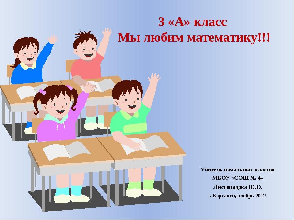 3 «А» класс Мы любим математику!!! Учитель начальных классов МБОУ «СОШ № 4» Л...