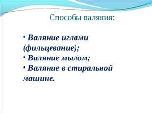 Способы валяния: Валяние иглами (фильцевание); Валяние мылом; Валяние в стира