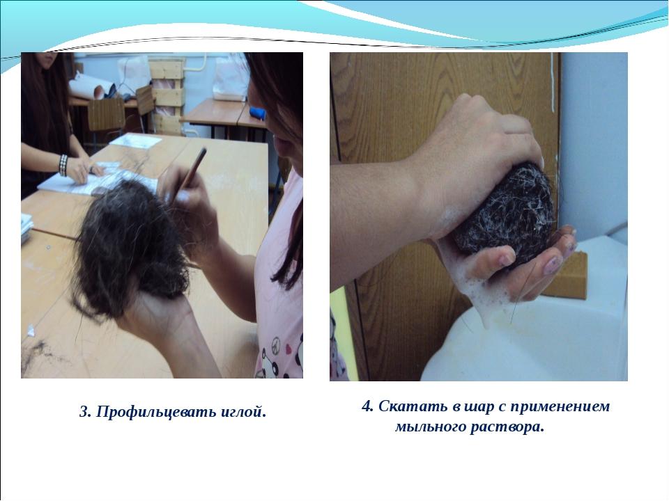 3. Профильцевать иглой. 4. Скатать в шар с применением мыльного раствора.