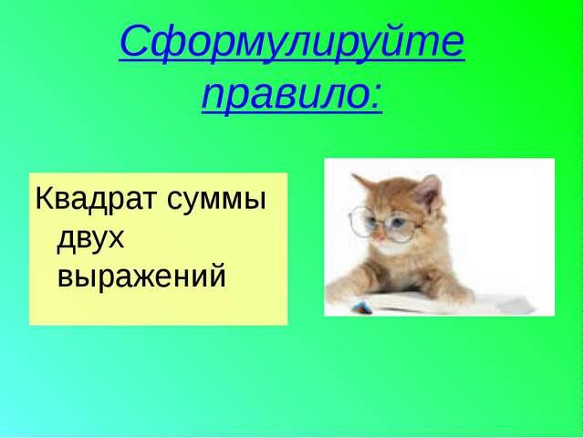 Сформулируйте правило: Квадрат суммы двух выражений