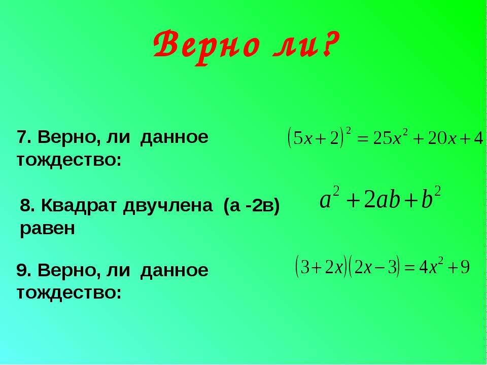 Верно ли? 7. Верно, ли данное тождество: 8. Квадрат двучлена (а -2в) равен 9...