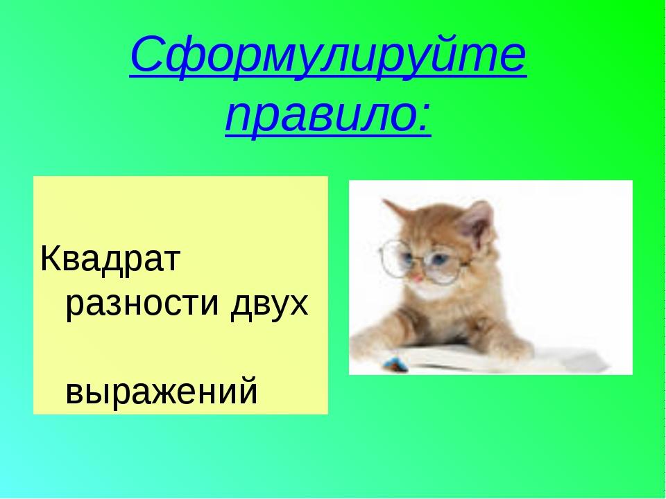 Сформулируйте правило: Квадрат разности двух выражений
