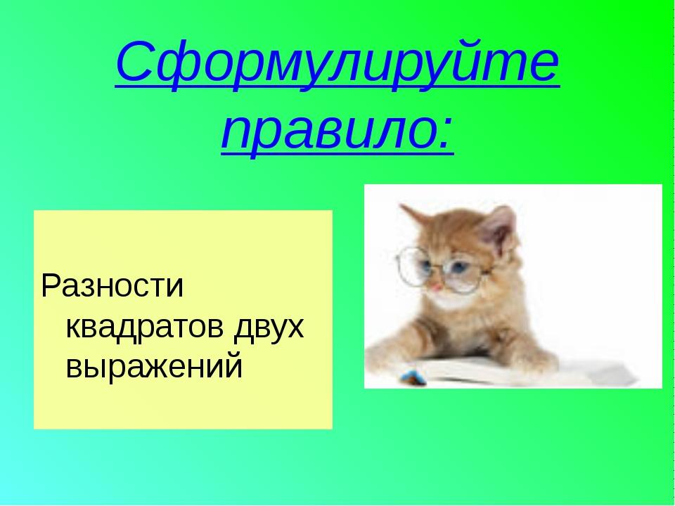 Сформулируйте правило: Разности квадратов двух выражений