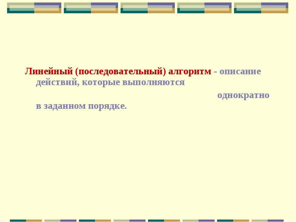 Линейный (последовательный) алгоритм - описание действий, которые выполняются...