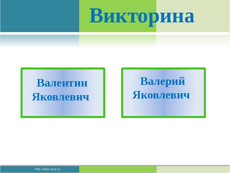 Викторина Валентин Яковлевич Валерий Яковлевич