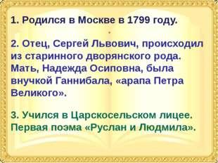 1. Родился в Москве в 1814 году, в семье отставного капитана и богатой наслед