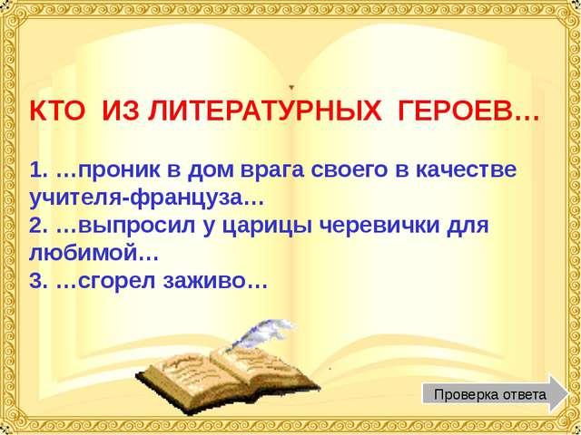КТО ИЗ ЛИТЕРАТУРНЫХ ГЕРОЕВ… 1. …проник в дом врага своего в качестве учителя...