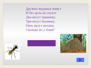 Дружно муравьи живут И без дела не снуют. Два несут травинку, Три несут были
