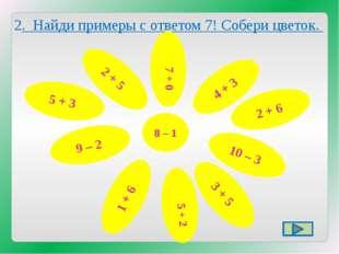 2. Найди примеры с ответом 7! Собери цветок. 5 + 3 4 + 3 2 + 5 9 – 2 2 + 6 10