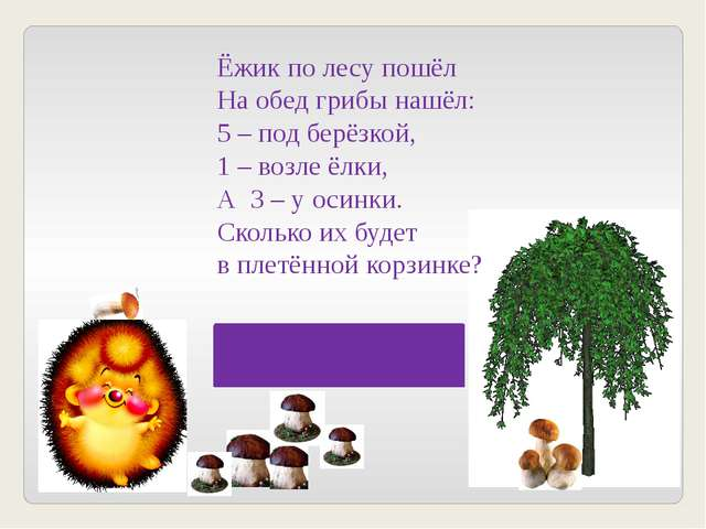 Ёжик по лесу пошёл На обед грибы нашёл: 5 – под берёзкой, 1 – возле ёлки, А 3...