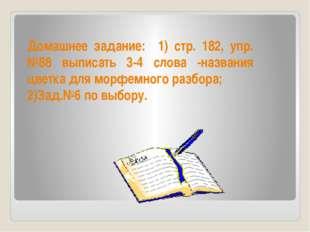 Домашнее задание: 1) стр. 182, упр.№88 выписать 3-4 слова -названия цветка дл