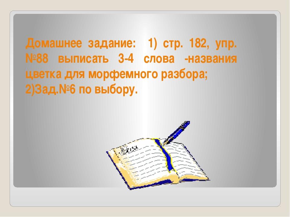 Домашнее задание: 1) стр. 182, упр.№88 выписать 3-4 слова -названия цветка дл...