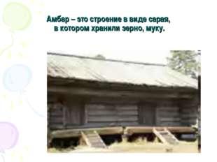 Амбар – это строение в виде сарая, в котором хранили зерно, муку.