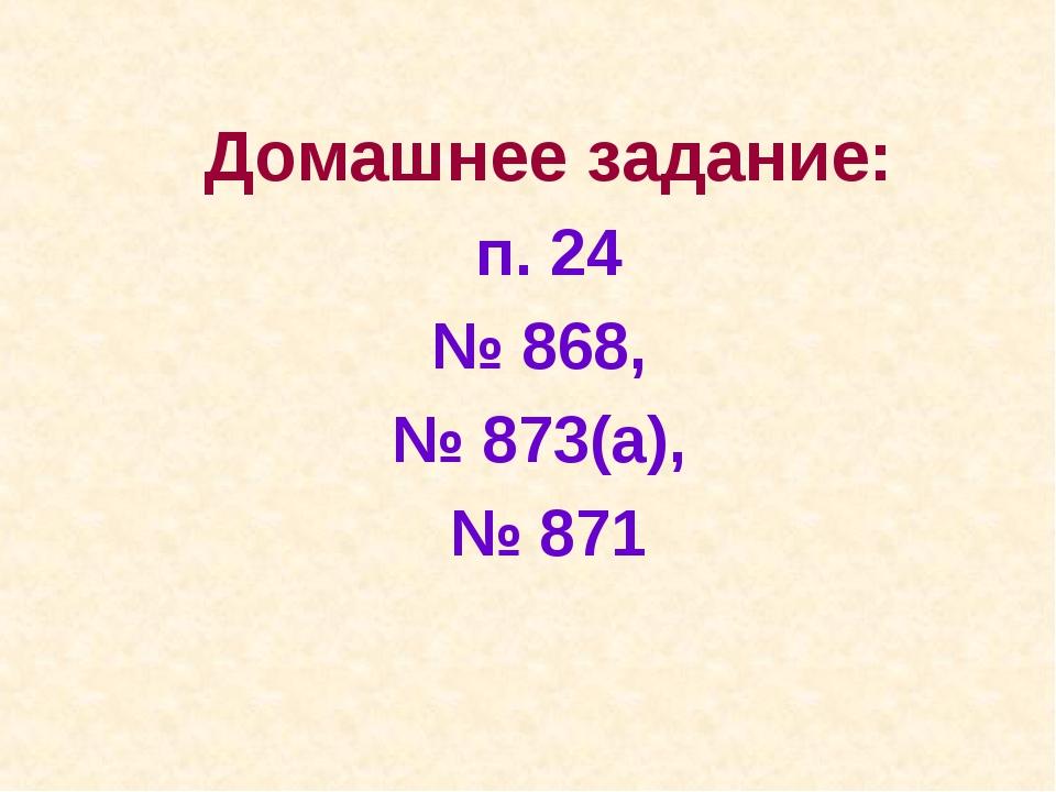 Домашнее задание: п. 24 № 868, № 873(а), № 871
