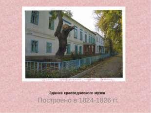 Здание краеведческого музея Построено в 1824-1826 гг.