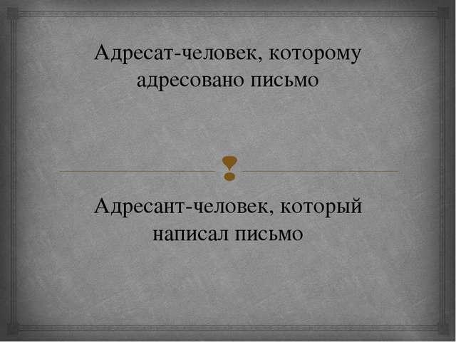 Адресат-человек, которому адресовано письмо Адресант-человек, который написал...