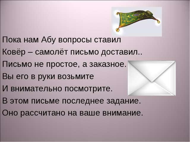 Пока нам Абу вопросы ставил Ковёр – самолёт письмо доставил.. Письмо не прост...