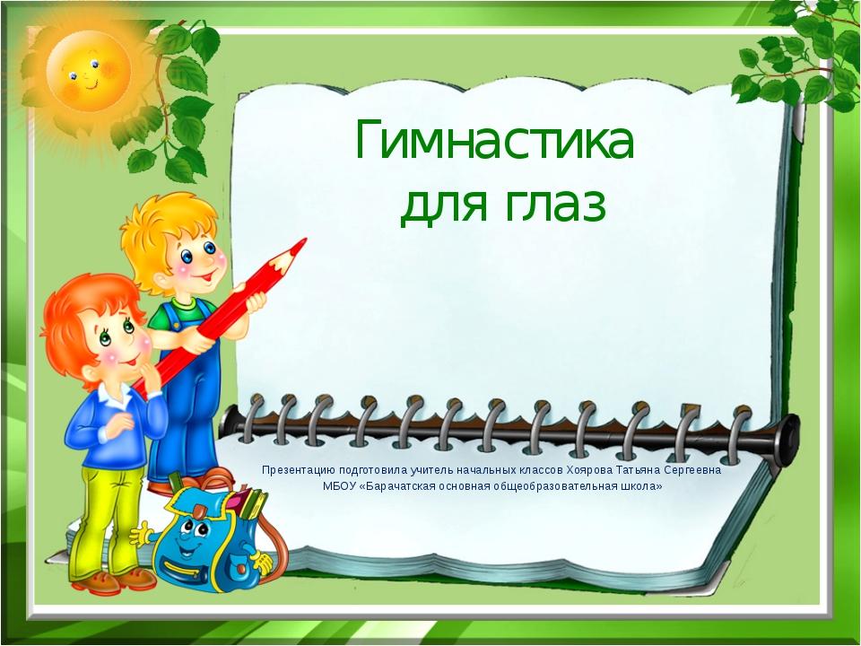 Гимнастика для глаз Презентацию подготовила учитель начальных классов Хоярова...